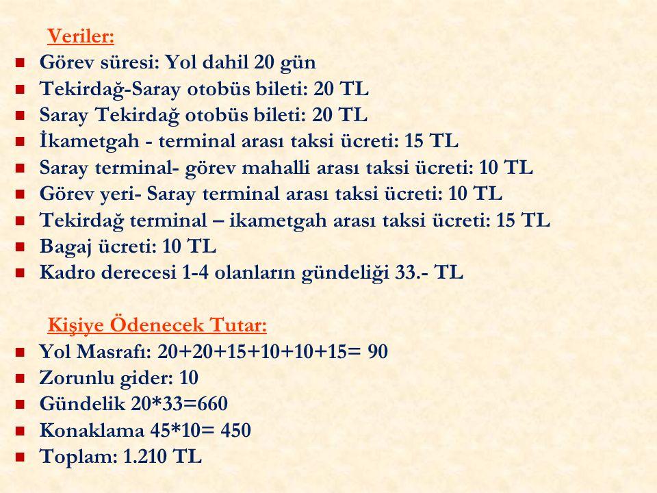 Veriler: Görev süresi: Yol dahil 20 gün Tekirdağ-Saray otobüs bileti: 20 TL Saray Tekirdağ otobüs bileti: 20 TL İkametgah - terminal arası taksi ücreti: 15 TL Saray terminal- görev mahalli arası taksi ücreti: 10 TL Görev yeri- Saray terminal arası taksi ücreti: 10 TL Tekirdağ terminal – ikametgah arası taksi ücreti: 15 TL Bagaj ücreti: 10 TL Kadro derecesi 1-4 olanların gündeliği 33.- TL Kişiye Ödenecek Tutar: Yol Masrafı: 20+20+15+10+10+15= 90 Zorunlu gider: 10 Gündelik 20*33=660 Konaklama 45*10= 450 Toplam: 1.210 TL