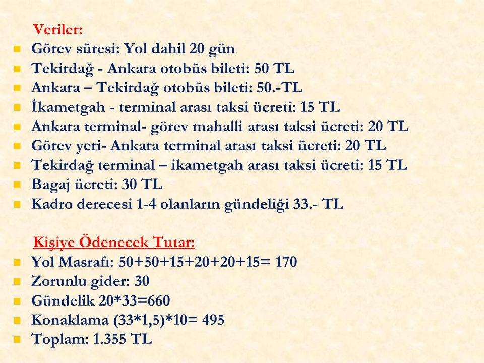 Veriler: Görev süresi: Yol dahil 20 gün Tekirdağ - Ankara otobüs bileti: 50 TL Ankara – Tekirdağ otobüs bileti: 50.-TL İkametgah - terminal arası taksi ücreti: 15 TL Ankara terminal- görev mahalli arası taksi ücreti: 20 TL Görev yeri- Ankara terminal arası taksi ücreti: 20 TL Tekirdağ terminal – ikametgah arası taksi ücreti: 15 TL Bagaj ücreti: 30 TL Kadro derecesi 1-4 olanların gündeliği 33.- TL Kişiye Ödenecek Tutar: Yol Masrafı: 50+50+15+20+20+15= 170 Zorunlu gider: 30 Gündelik 20*33=660 Konaklama (33*1,5)*10= 495 Toplam: 1.355 TL