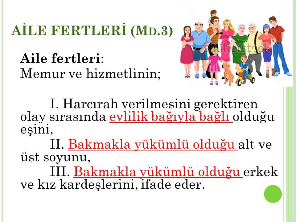 AİLE FERTLERİ (M D.3) Aile fertleri : Memur ve hizmetlinin; I. Harcırah verilmesini gerektiren olay sırasında evlilik bağıyla bağlı olduğu eşini, II.