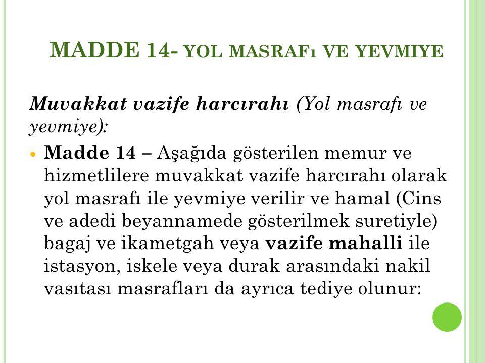 MADDE 14- YOL MASRAFı VE YEVMIYE Muvakkat vazife harcırahı (Yol masrafı ve yevmiye): Madde 14 – Aşağıda gösterilen memur ve hizmetlilere muvakkat vazi