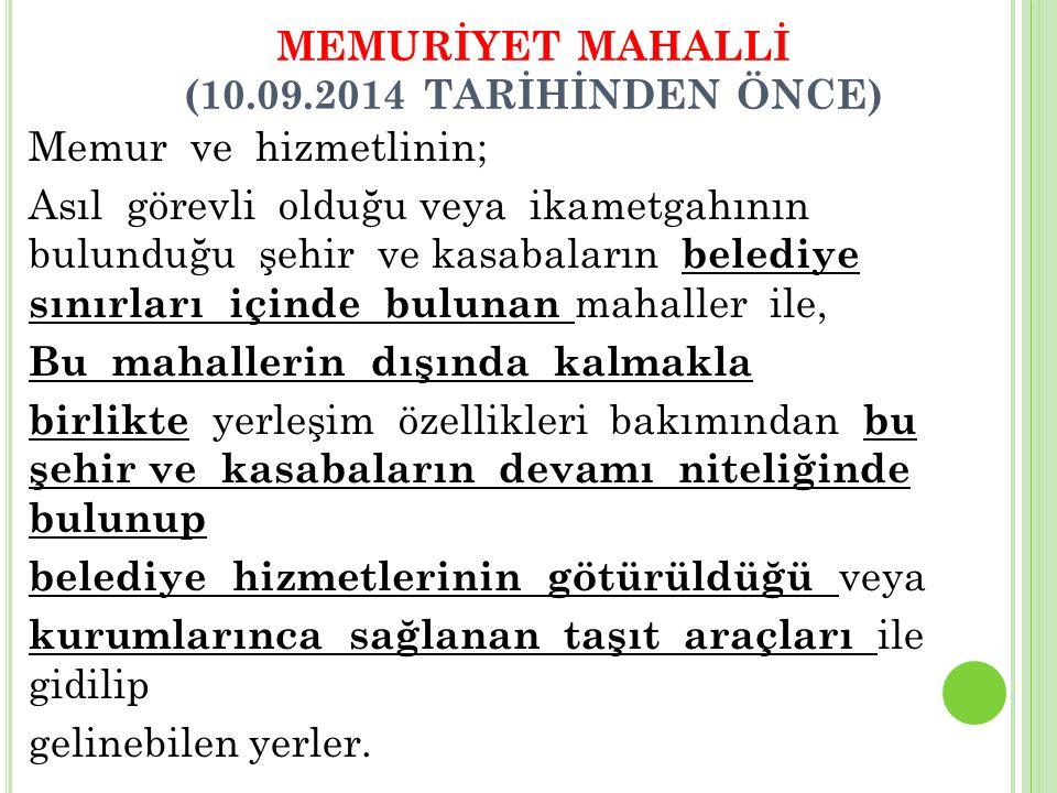 MEMURİYET MAHALLİ (10.09.2014 TARİHİNDEN ÖNCE) Memur ve hizmetlinin; Asıl görevli olduğu veya ikametgahının bulunduğu şehir ve kasabaların belediye sı