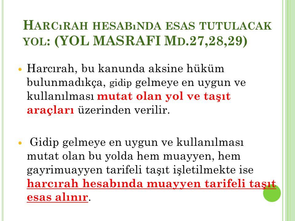 H ARCıRAH HESABıNDA ESAS TUTULACAK YOL : (YOL MASRAFI M D.27,28,29) Harcırah, bu kanunda aksine hüküm bulunmadıkça, gidip gelmeye en uygun ve kullanıl