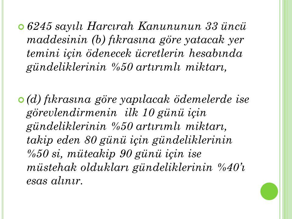 6245 sayılı Harcırah Kanununun 33 üncü maddesinin (b) fıkrasına göre yatacak yer temini için ödenecek ücretlerin hesabında gündeliklerinin %50 artırım