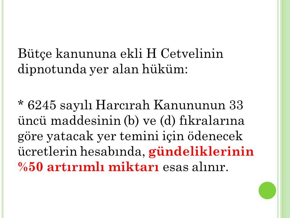 Bütçe kanununa ekli H Cetvelinin dipnotunda yer alan hüküm: * 6245 sayılı Harcırah Kanununun 33 üncü maddesinin (b) ve (d) fıkralarına göre yatacak ye