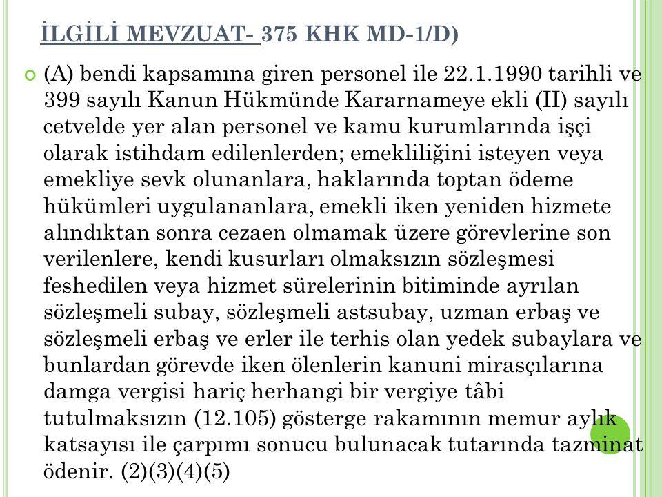 İLGİLİ MEVZUAT- 375 KHK MD-1/D) (A) bendi kapsamına giren personel ile 22.1.1990 tarihli ve 399 sayılı Kanun Hükmünde Kararnameye ekli (II) sayılı cet