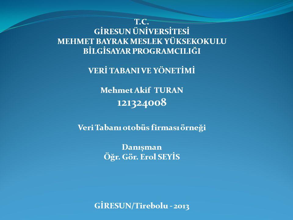 T.C. GİRESUN ÜNİVERSİTESİ MEHMET BAYRAK MESLEK YÜKSEKOKULU BİLGİSAYAR PROGRAMCILIĞI VERİ TABANI VE YÖNETİMİ Mehmet Akif TURAN 121324008 Veri Tabanı ot