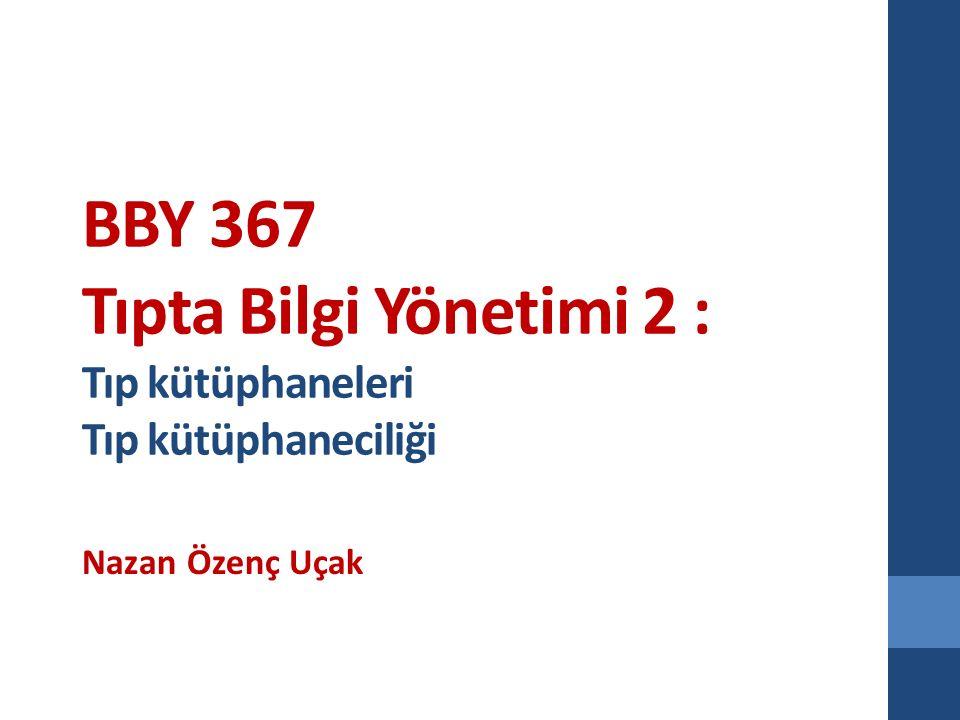 BBY 367 Tıpta Bilgi Yönetimi 2 : Tıp kütüphaneleri Tıp kütüphaneciliği Nazan Özenç Uçak