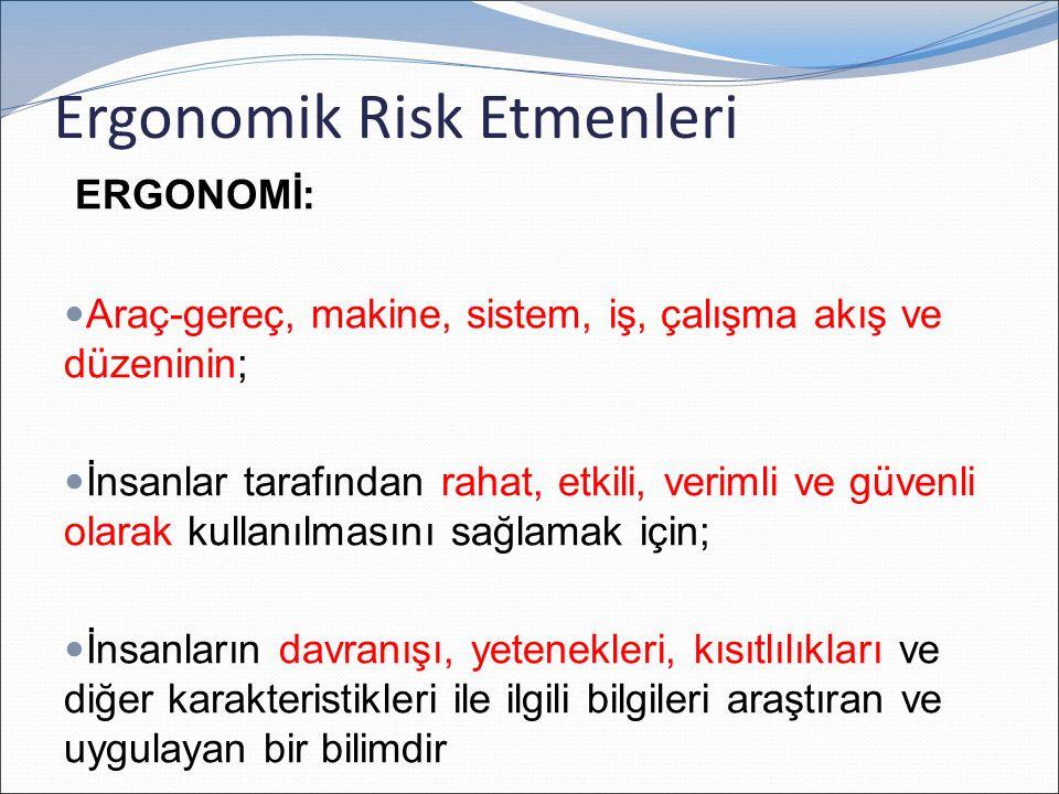Ergonomik Risk Etmenleri ERGONOMİ: Araç-gereç, makine, sistem, iş, çalışma akış ve düzeninin; İnsanlar tarafından rahat, etkili, verimli ve güvenli olarak kullanılmasını sağlamak için; İnsanların davranışı, yetenekleri, kısıtlılıkları ve diğer karakteristikleri ile ilgili bilgileri araştıran ve uygulayan bir bilimdir