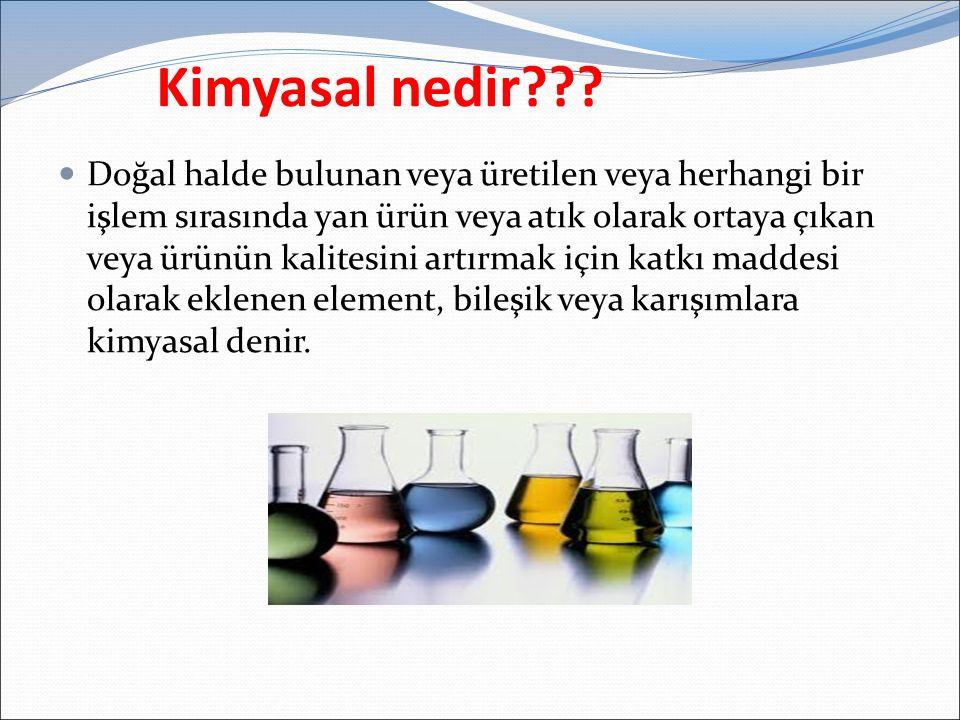 Kimyasal nedir??? Doğal halde bulunan veya üretilen veya herhangi bir işlem sırasında yan ürün veya atık olarak ortaya çıkan veya ürünün kalitesini ar