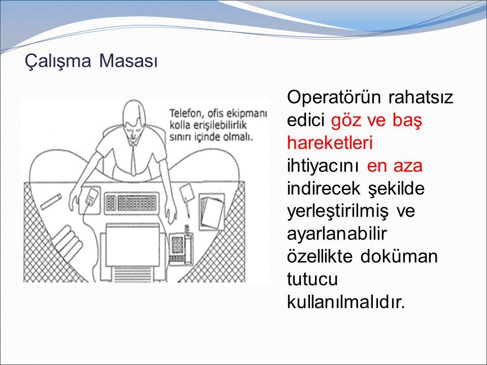 Çalışma Masası Operatörün rahatsız edici göz ve baş hareketleri ihtiyacını en aza indirecek şekilde yerleştirilmiş ve ayarlanabilir özellikte doküman tutucu kullanılmalıdır.