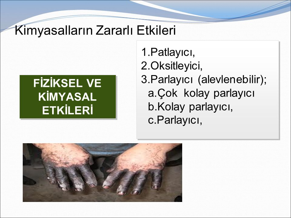 Kimyasalların Zararlı Etkileri FİZİKSEL VE KİMYASAL ETKİLERİ 1.Patlayıcı, 2.Oksitleyici, 3.Parlayıcı (alevlenebilir); a.Çok kolay parlayıcı b.Kolay parlayıcı, c.Parlayıcı, 1.Patlayıcı, 2.Oksitleyici, 3.Parlayıcı (alevlenebilir); a.Çok kolay parlayıcı b.Kolay parlayıcı, c.Parlayıcı,
