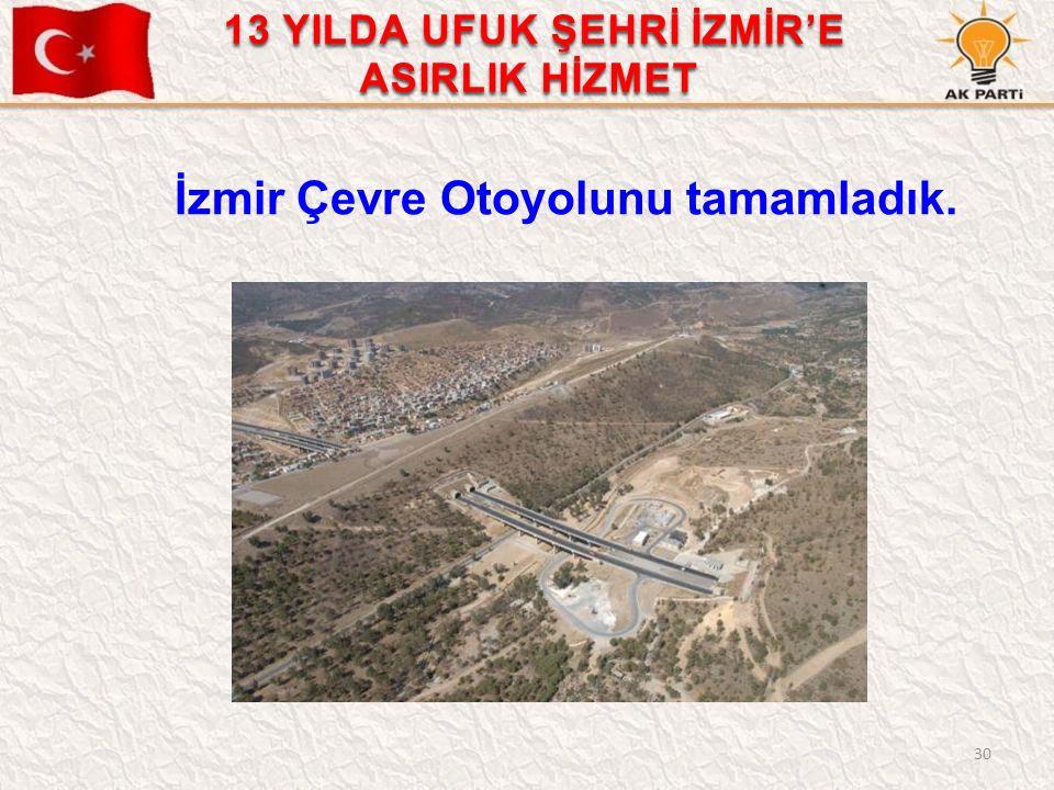 30 İzmir Çevre Otoyolunu tamamladık. 13 YILDA UFUK ŞEHRİ İZMİR'E ASIRLIK HİZMET