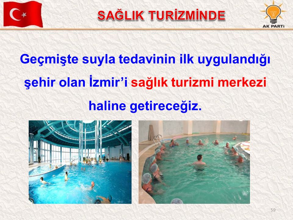 59 Geçmişte suyla tedavinin ilk uygulandığı şehir olan İzmir'i sağlık turizmi merkezi haline getireceğiz.