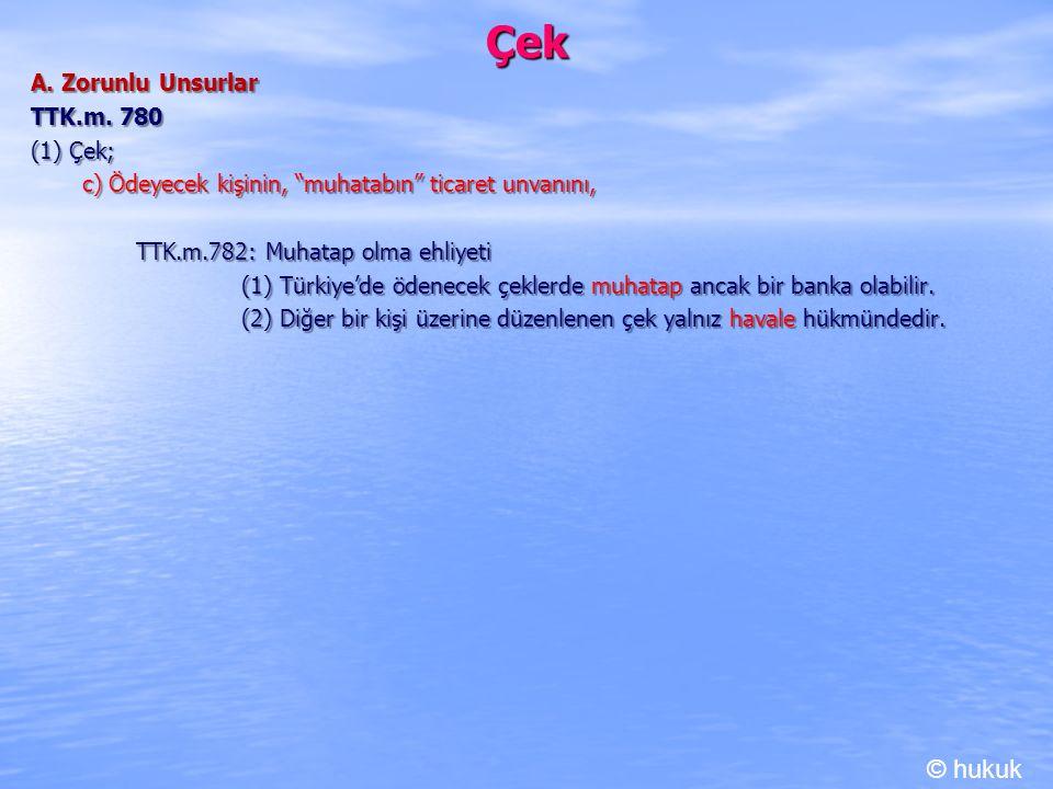 """Çek A. Zorunlu Unsurlar TTK.m. 780 (1) Çek; c) Ödeyecek kişinin, """"muhatabın"""" ticaret unvanını, c) Ödeyecek kişinin, """"muhatabın"""" ticaret unvanını, TTK."""