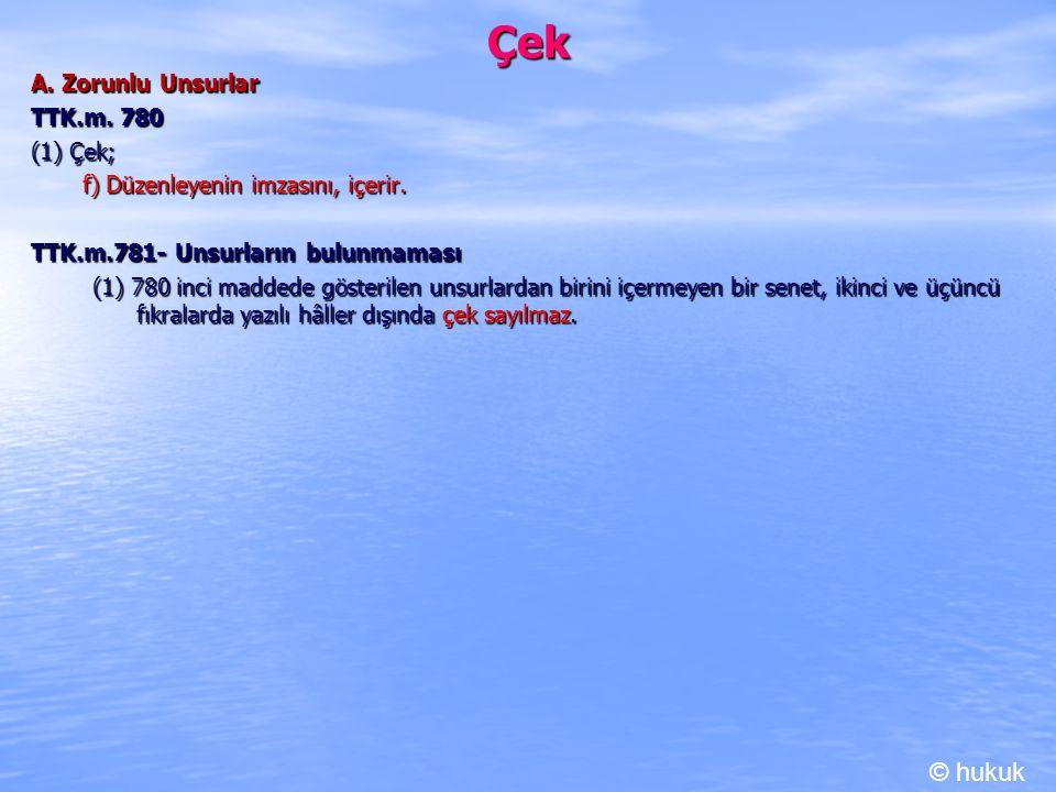 Çek A. Zorunlu Unsurlar TTK.m. 780 (1) Çek; f) Düzenleyenin imzasını, içerir. f) Düzenleyenin imzasını, içerir. TTK.m.781- Unsurların bulunmaması (1)