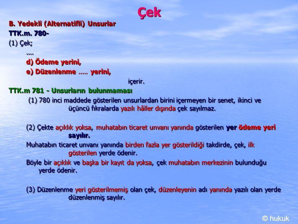 Çek B. Yedekli (Alternatifli) Unsurlar TTK.m. 780- (1) Çek;.... d) Ödeme yerini, e) Düzenlenme..... yerini, içerir. TTK.m 781 - Unsurların bulunmaması