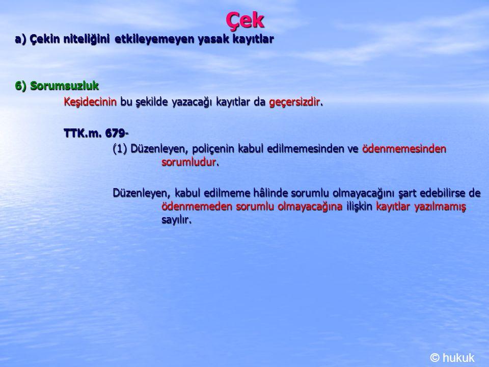 Çek a) Çekin niteliğini etkileyemeyen yasak kayıtlar 6) Sorumsuzluk Keşidecinin bu şekilde yazacağı kayıtlar da geçersizdir. TTK.m. 679- TTK.m. 679- (