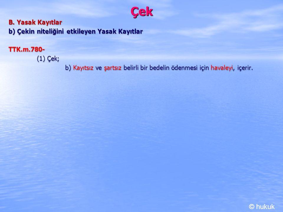 Çek B. Yasak Kayıtlar b) Çekin niteliğini etkileyen Yasak Kayıtlar TTK.m.780- (1) Çek; b) Kayıtsız ve şartsız belirli bir bedelin ödenmesi için havale