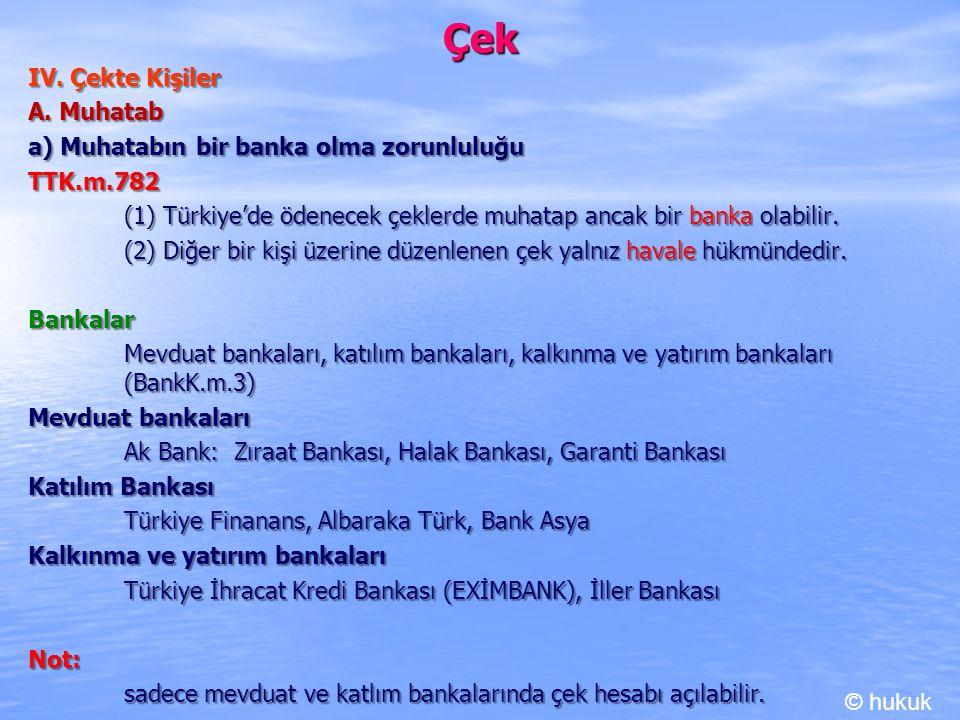 Çek IV. Çekte Kişiler A. Muhatab a) Muhatabın bir banka olma zorunluluğu TTK.m.782 (1) Türkiye'de ödenecek çeklerde muhatap ancak bir banka olabilir.