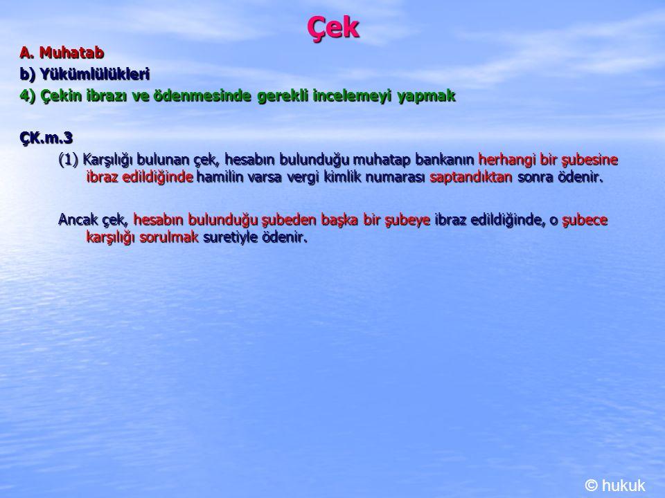 Çek A. Muhatab b) Yükümlülükleri 4) Çekin ibrazı ve ödenmesinde gerekli incelemeyi yapmak ÇK.m.3 (1) Karşılığı bulunan çek, hesabın bulunduğu muhatap