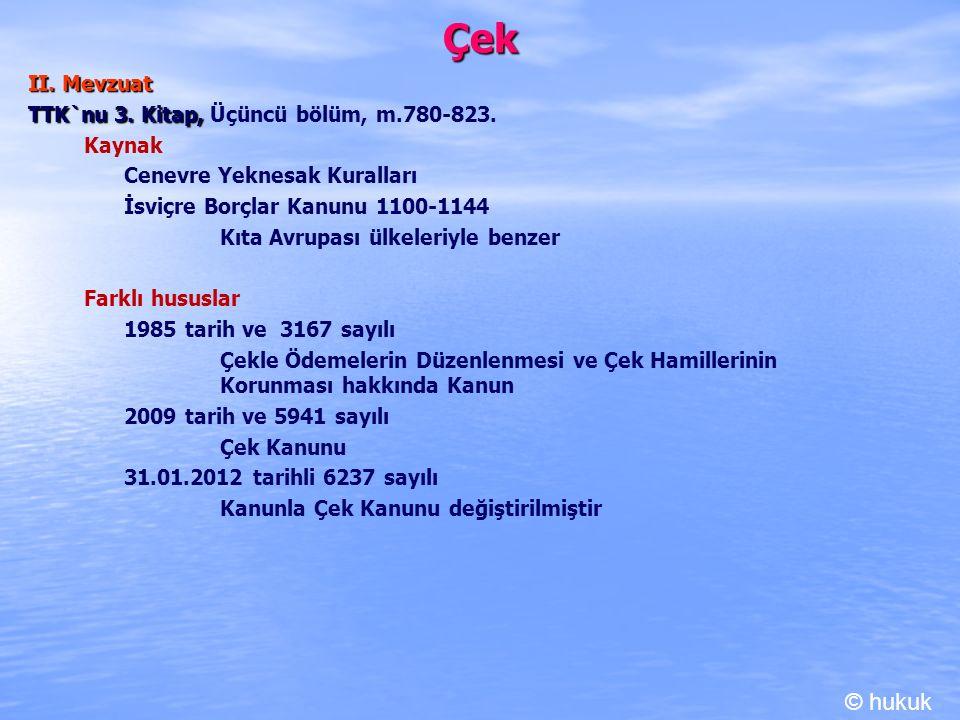 Çek II. Mevzuat TTK`nu 3. Kitap, TTK`nu 3. Kitap, Üçüncü bölüm, m.780-823. Kaynak Cenevre Yeknesak Kuralları İsviçre Borçlar Kanunu 1100-1144 Kıta Avr