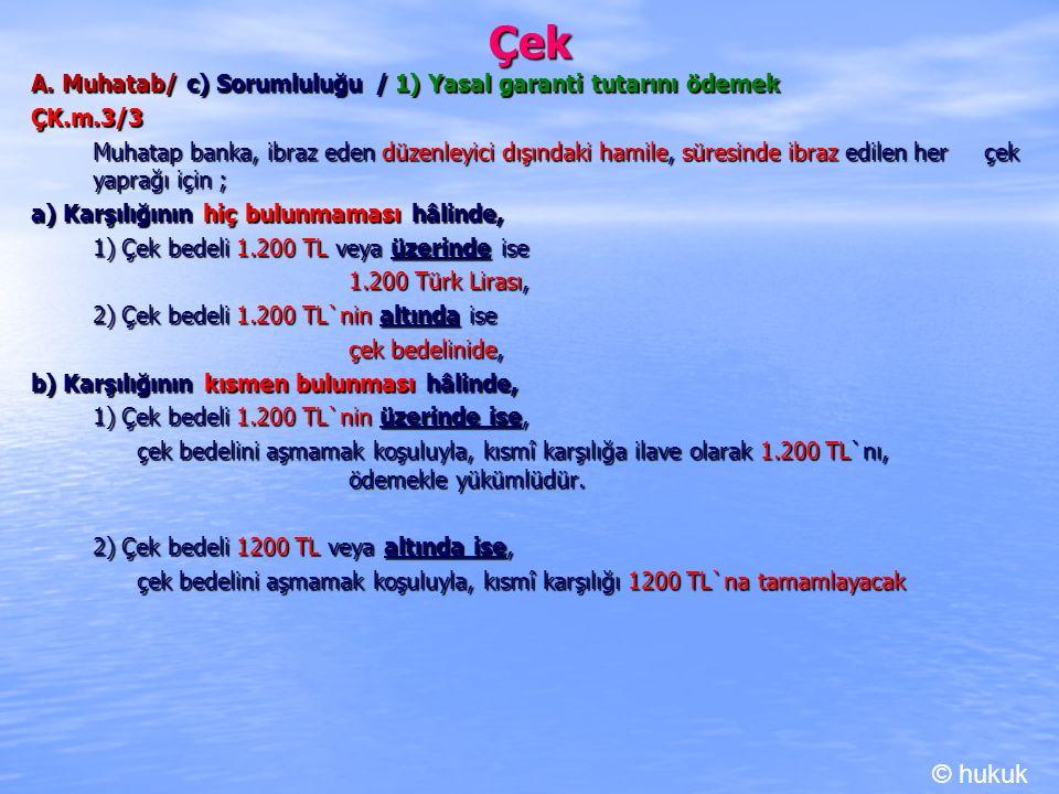 Çek A. Muhatab/ c) Sorumluluğu / 1) Yasal garanti tutarını ödemek ÇK.m.3/3 Muhatap banka, ibraz eden düzenleyici dışındaki hamile, süresinde ibraz edi