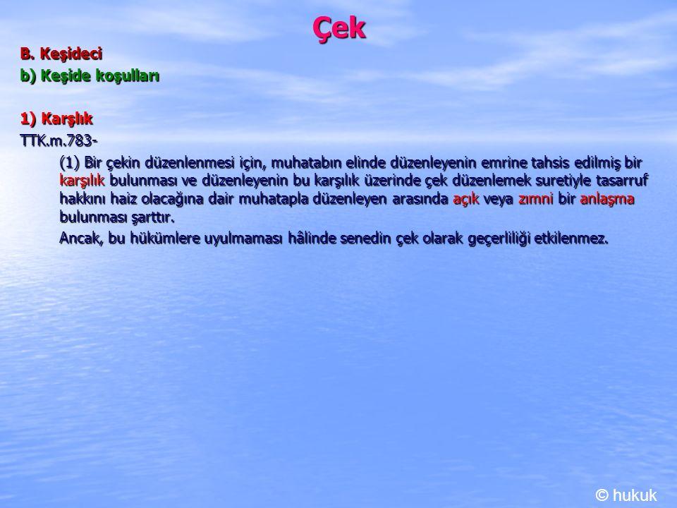 Çek B. Keşideci b) Keşide koşulları 1) Karşlık TTK.m.783- (1) Bir çekin düzenlenmesi için, muhatabın elinde düzenleyenin emrine tahsis edilmiş bir kar