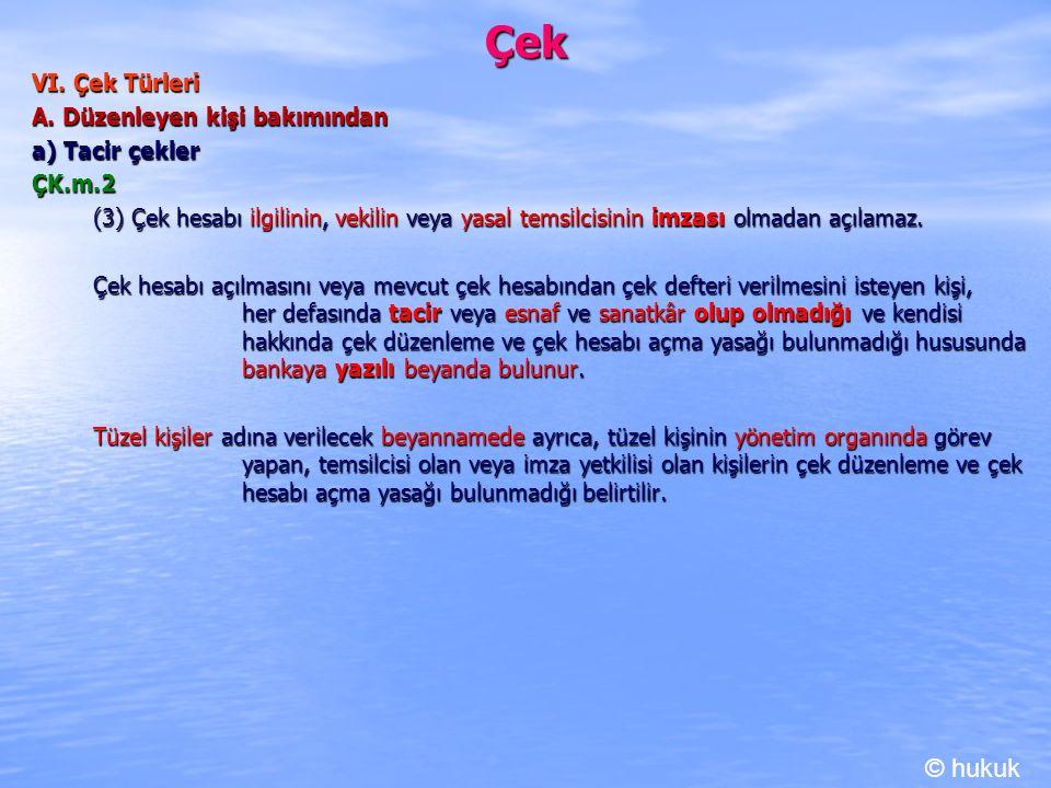 Çek VI. Çek Türleri A. Düzenleyen kişi bakımından a) Tacir çekler ÇK.m.2 (3) Çek hesabı ilgilinin, vekilin veya yasal temsilcisinin imzası olmadan açı