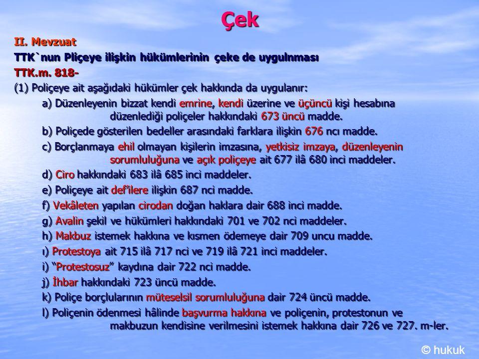 Çek II. Mevzuat TTK`nun Pliçeye ilişkin hükümlerinin çeke de uygulnması TTK.m. 818- (1) Poliçeye ait aşağıdaki hükümler çek hakkında da uygulanır: a)