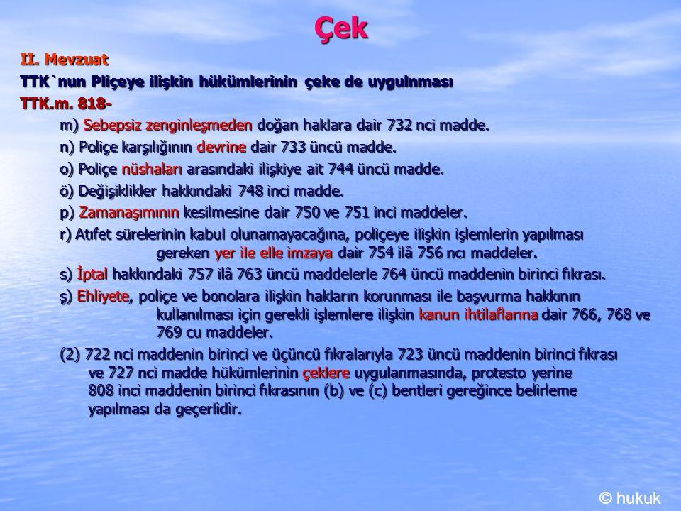 Çek II. Mevzuat TTK`nun Pliçeye ilişkin hükümlerinin çeke de uygulnması TTK.m. 818- m) Sebepsiz zenginleşmeden doğan haklara dair 732 nci madde. n) Po