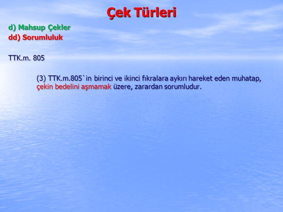 Çek Türleri d) Mahsup Çekler dd) Sorumluluk TTK.m. 805 (3) TTK.m.805`in birinci ve ikinci fıkralara aykırı hareket eden muhatap, çekin bedelini aşmama