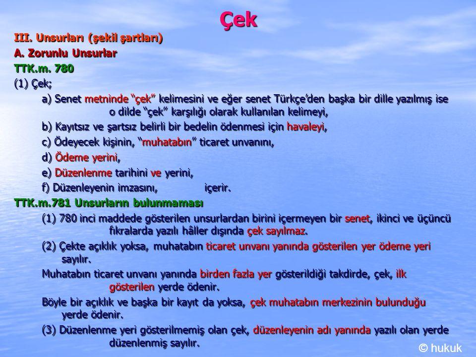 """Çek III. Unsurları (şekil şartları) A. Zorunlu Unsurlar TTK.m. 780 (1) Çek; a) Senet metninde """"çek"""" kelimesini ve eğer senet Türkçe'den başka bir dill"""