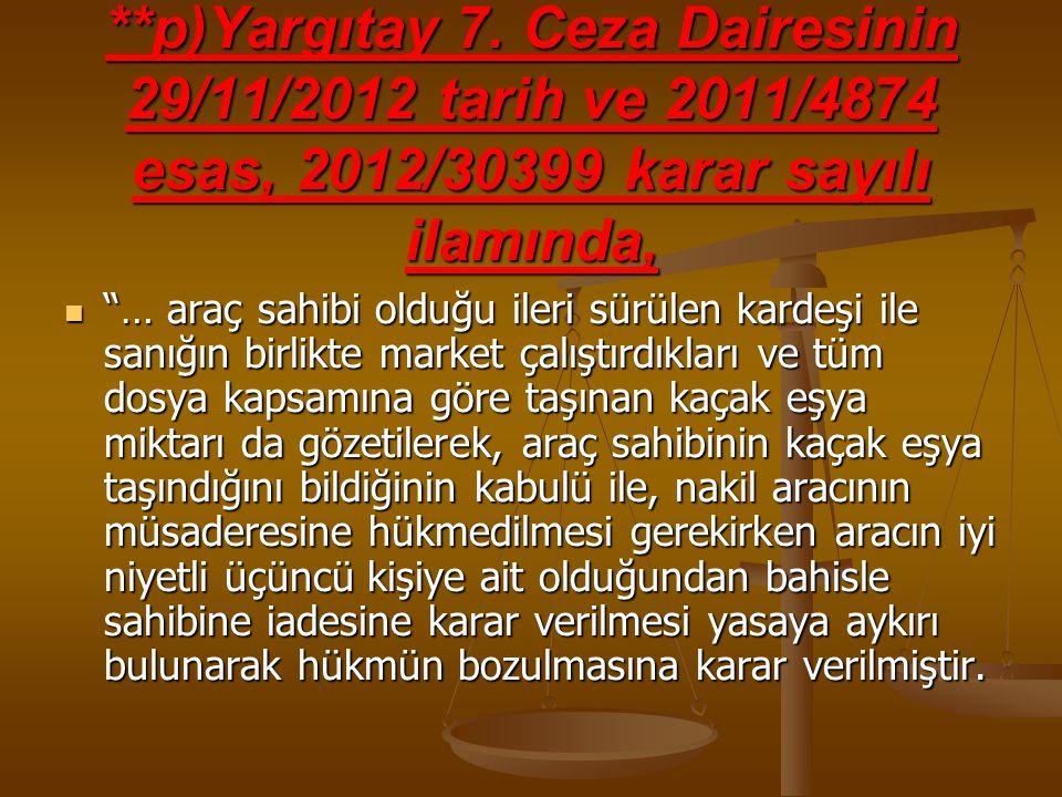 """**p)Yargıtay 7. Ceza Dairesinin 29/11/2012 tarih ve 2011/4874 esas, 2012/30399 karar sayılı ilamında, """"… araç sahibi olduğu ileri sürülen kardeşi ile"""