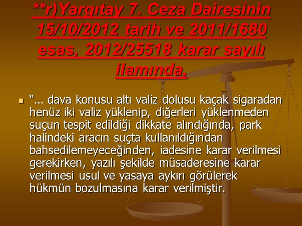 """**r)Yargıtay 7. Ceza Dairesinin 15/10/2012 tarih ve 2011/1680 esas, 2012/25518 karar sayılı ilamında, """"… dava konusu altı valiz dolusu kaçak sigaradan"""