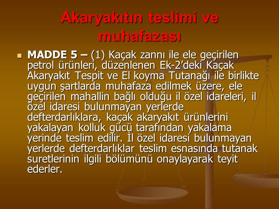Akaryakıtın teslimi ve muhafazası MADDE 5 – (1) Kaçak zannı ile ele geçirilen petrol ürünleri, düzenlenen Ek-2'deki Kaçak Akaryakıt Tespit ve El koyma