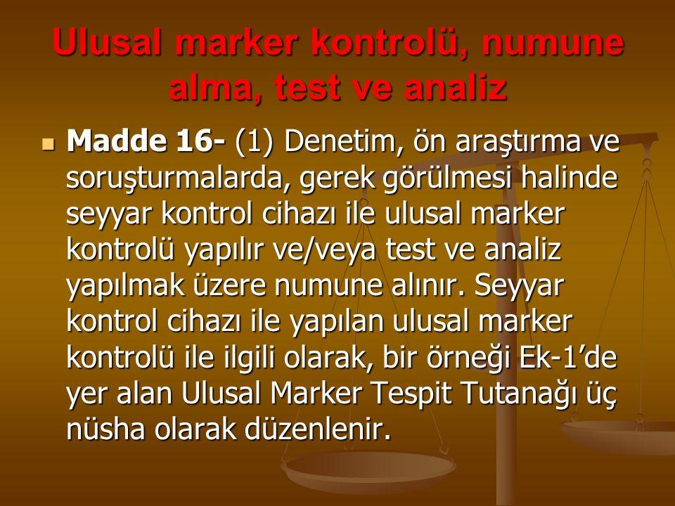 Ulusal marker kontrolü, numune alma, test ve analiz Madde 16- (1) Denetim, ön araştırma ve soruşturmalarda, gerek görülmesi halinde seyyar kontrol cih
