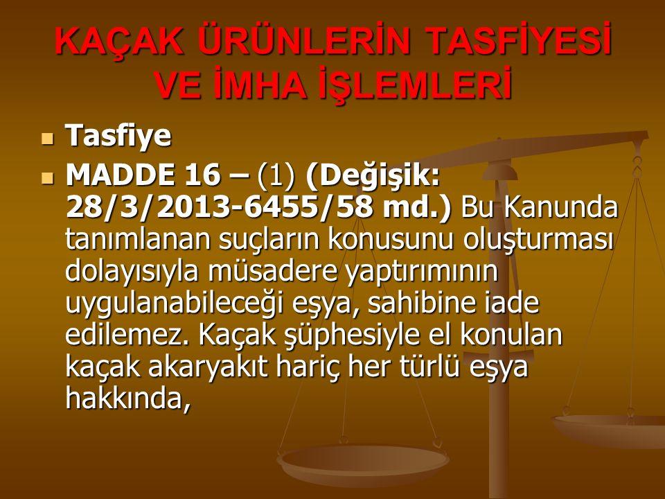 KAÇAK ÜRÜNLERİN TASFİYESİ VE İMHA İŞLEMLERİ Tasfiye Tasfiye MADDE 16 – (1) (Değişik: 28/3/2013-6455/58 md.) Bu Kanunda tanımlanan suçların konusunu ol