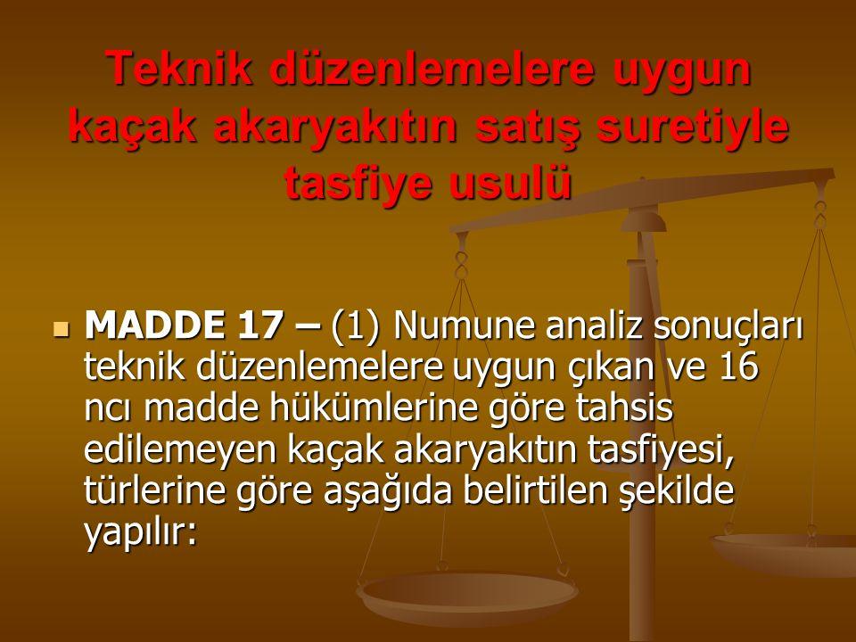 Teknik düzenlemelere uygun kaçak akaryakıtın satış suretiyle tasfiye usulü MADDE 17 – (1) Numune analiz sonuçları teknik düzenlemelere uygun çıkan ve