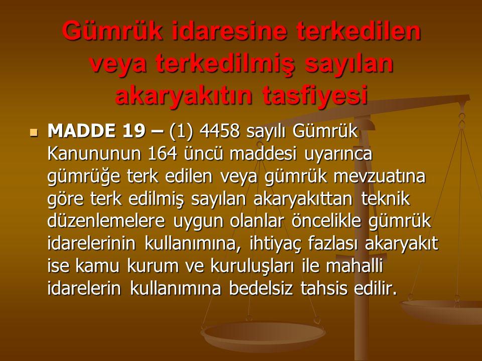 Gümrük idaresine terkedilen veya terkedilmiş sayılan akaryakıtın tasfiyesi MADDE 19 – (1) 4458 sayılı Gümrük Kanununun 164 üncü maddesi uyarınca gümrü