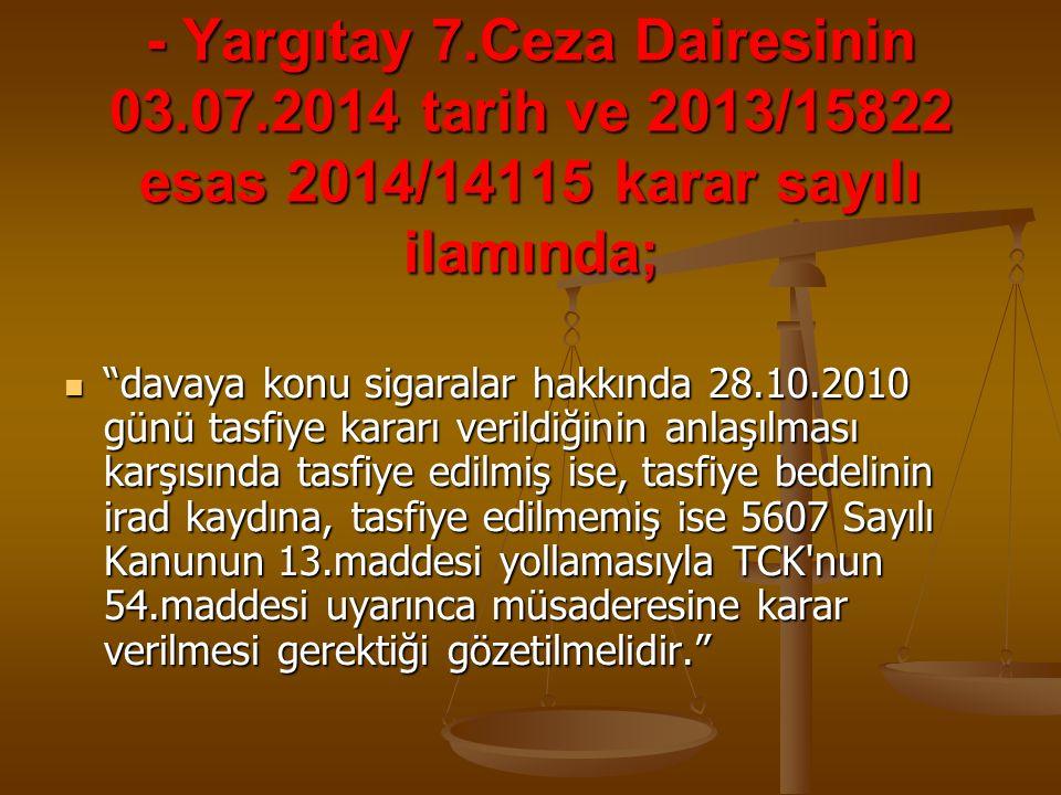 """- Yargıtay 7.Ceza Dairesinin 03.07.2014 tarih ve 2013/15822 esas 2014/14115 karar sayılı ilamında; """"davaya konu sigaralar hakkında 28.10.2010 günü tas"""