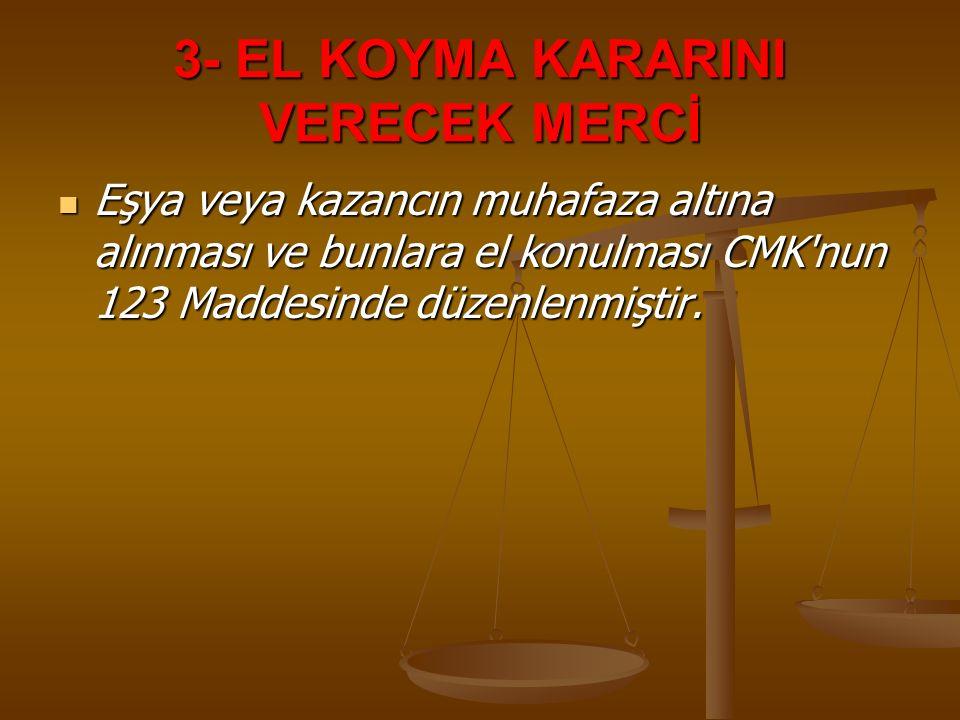 3- EL KOYMA KARARINI VERECEK MERCİ Eşya veya kazancın muhafaza altına alınması ve bunlara el konulması CMK'nun 123 Maddesinde düzenlenmiştir. Eşya vey