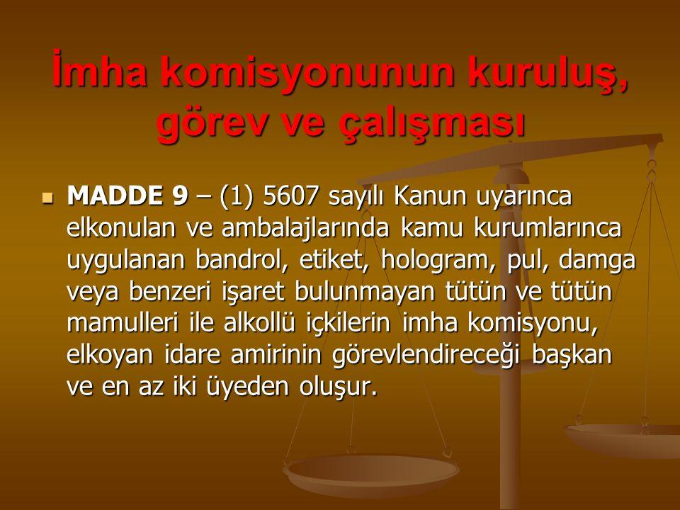 İmha komisyonunun kuruluş, görev ve çalışması MADDE 9 – (1) 5607 sayılı Kanun uyarınca elkonulan ve ambalajlarında kamu kurumlarınca uygulanan bandrol