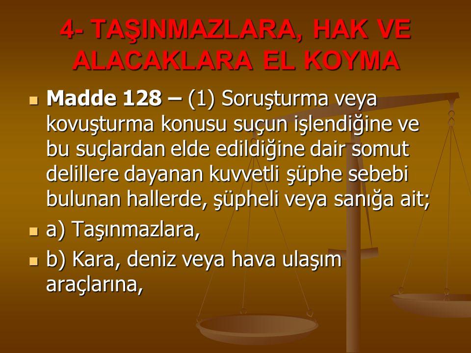 4- TAŞINMAZLARA, HAK VE ALACAKLARA EL KOYMA Madde 128 – (1) Soruşturma veya kovuşturma konusu suçun işlendiğine ve bu suçlardan elde edildiğine dair s