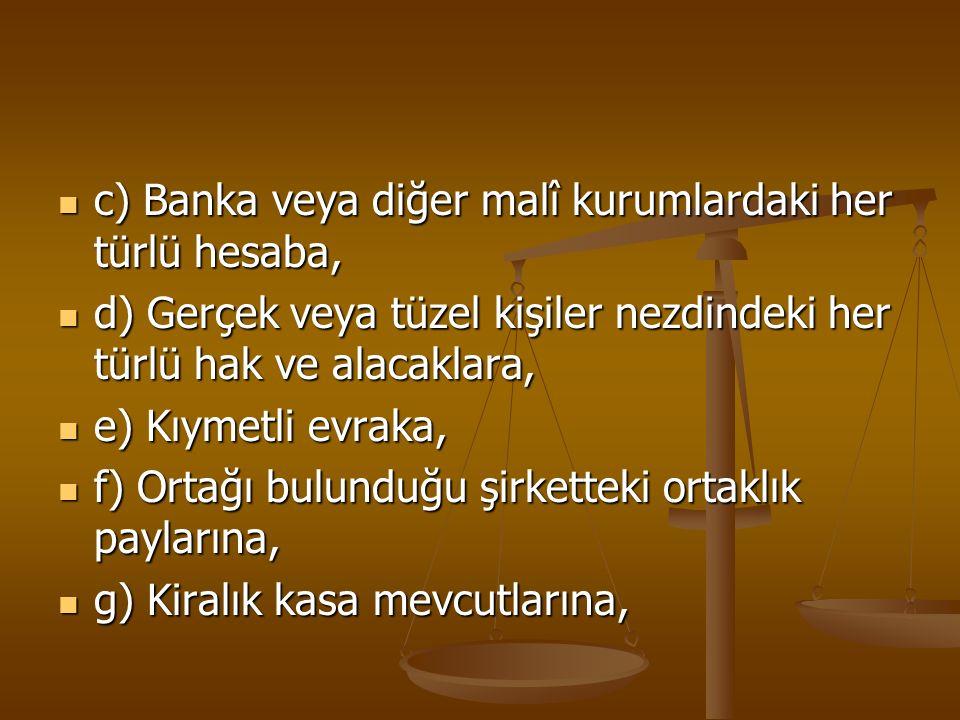 c) Banka veya diğer malî kurumlardaki her türlü hesaba, c) Banka veya diğer malî kurumlardaki her türlü hesaba, d) Gerçek veya tüzel kişiler nezdindek