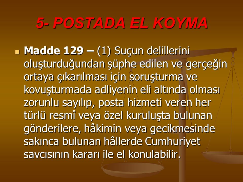 5- POSTADA EL KOYMA Madde 129 – (1) Suçun delillerini oluşturduğundan şüphe edilen ve gerçeğin ortaya çıkarılması için soruşturma ve kovuşturmada adli