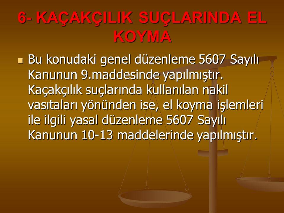 6- KAÇAKÇILIK SUÇLARINDA EL KOYMA Bu konudaki genel düzenleme 5607 Sayılı Kanunun 9.maddesinde yapılmıştır. Kaçakçılık suçlarında kullanılan nakil vas
