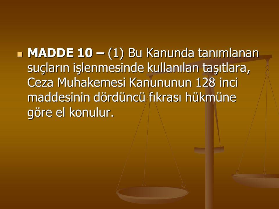 MADDE 10 – (1) Bu Kanunda tanımlanan suçların işlenmesinde kullanılan taşıtlara, Ceza Muhakemesi Kanununun 128 inci maddesinin dördüncü fıkrası hükmün