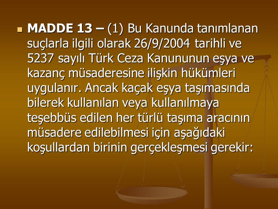 MADDE 13 – (1) Bu Kanunda tanımlanan suçlarla ilgili olarak 26/9/2004 tarihli ve 5237 sayılı Türk Ceza Kanununun eşya ve kazanç müsaderesine ilişkin h