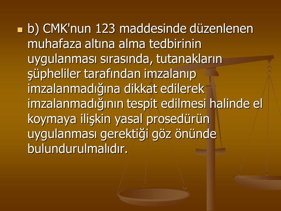 b) CMK'nun 123 maddesinde düzenlenen muhafaza altına alma tedbirinin uygulanması sırasında, tutanakların şüpheliler tarafından imzalanıp imzalanmadığı