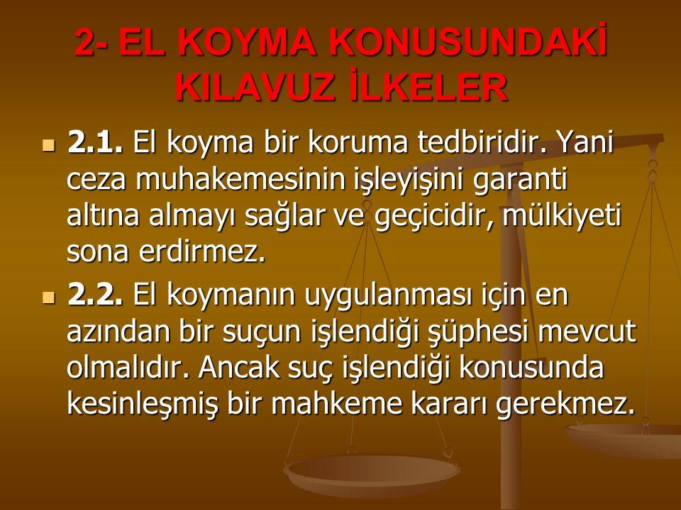 2- EL KOYMA KONUSUNDAKİ KILAVUZ İLKELER 2.1. El koyma bir koruma tedbiridir. Yani ceza muhakemesinin işleyişini garanti altına almayı sağlar ve geçici